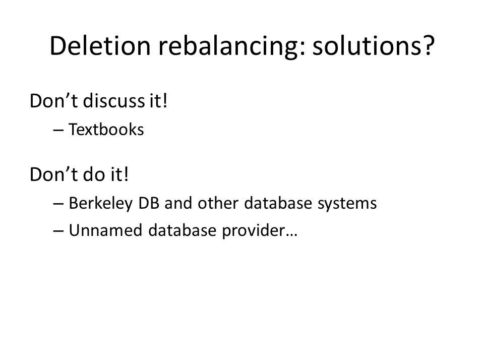 Deletion rebalancing: solutions? Dont discuss it! – Textbooks Dont do it! – Berkeley DB and other database systems – Unnamed database provider…
