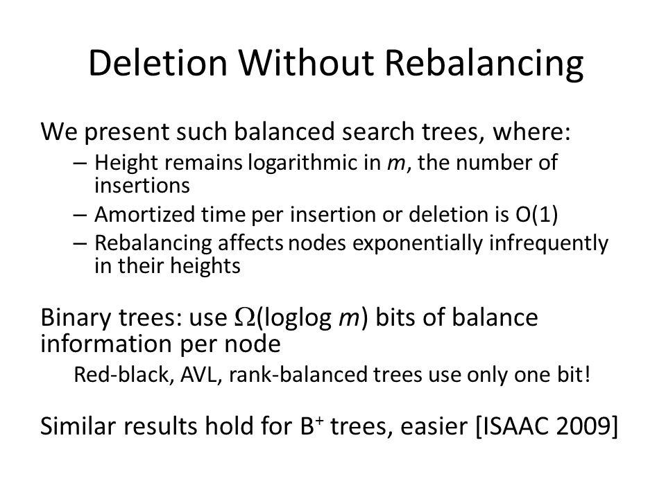 We present such balanced search trees, where: – Height remains logarithmic in m, the number of insertions – Amortized time per insertion or deletion is O(1) – Rebalancing affects nodes exponentially infrequently in their heights Binary trees: use (loglog m) bits of balance information per node Red-black, AVL, rank-balanced trees use only one bit.