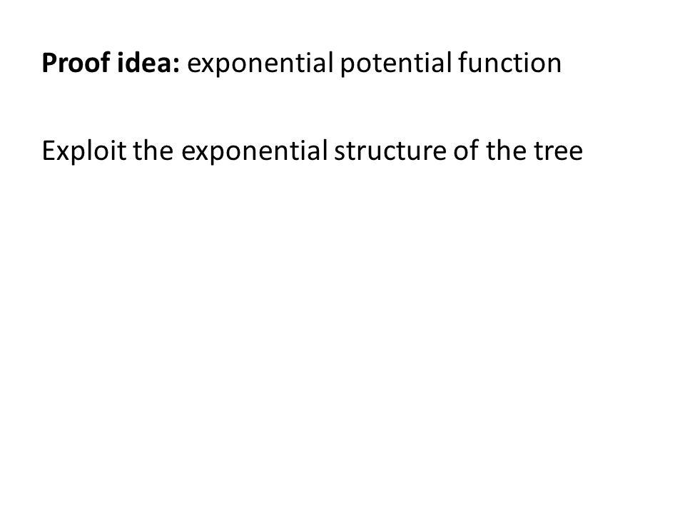 Proof idea: exponential potential function Exploit the exponential structure of the tree