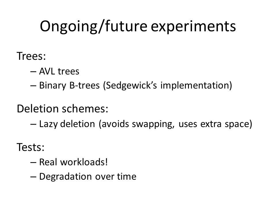 Ongoing/future experiments Trees: – AVL trees – Binary B-trees (Sedgewicks implementation) Deletion schemes: – Lazy deletion (avoids swapping, uses extra space) Tests: – Real workloads.