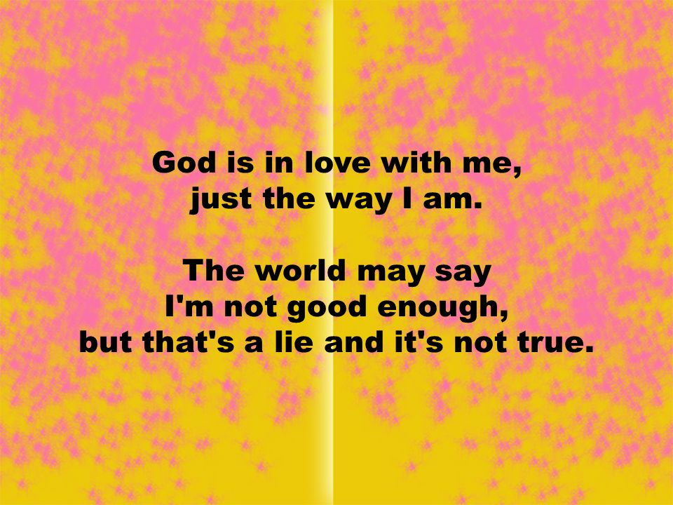 God is in love with me, just the way I am.