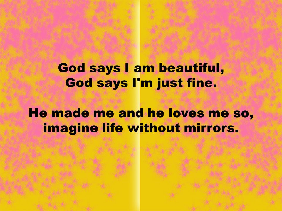 God says I am beautiful, God says I m just fine.