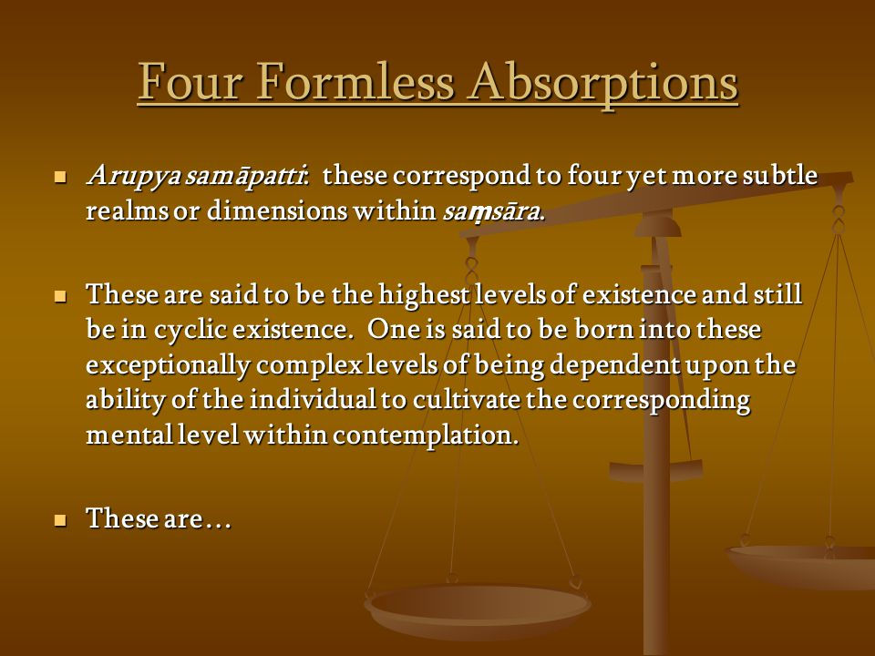 Four Formless Absorptions Arupya samāpatti: these correspond to four yet more subtle realms or dimensions within sa sāra.