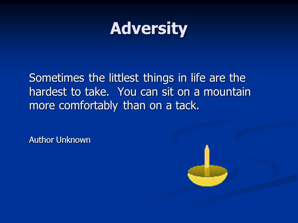 Adversity Sometimes the littlest things in life are the hardest to take. You can sit on a mountain more comfortably than on a tack. Sometimes the litt