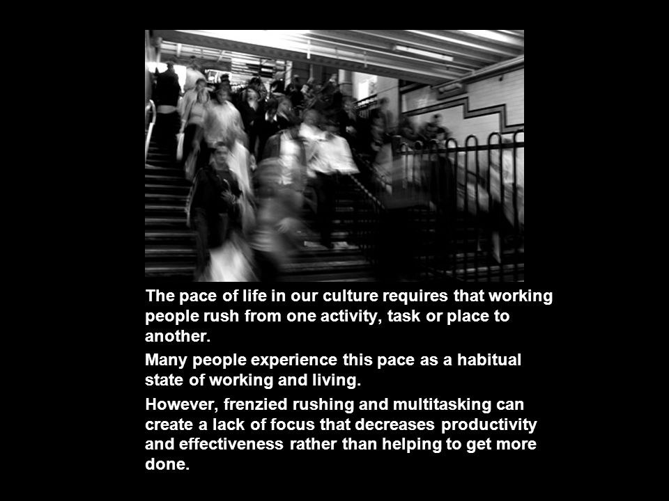 The pace of life in our culture requires that working people rush from one activity, task or place to another. Many people experience this pace as a h