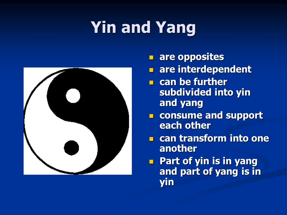 Yin and Yang are opposites are interdependent can be further subdivided into yin and yang consume and support each other can transform into one anothe