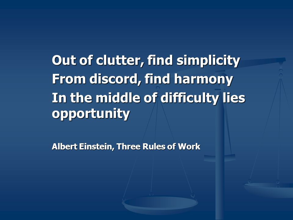 Out of clutter, find simplicity From discord, find harmony In the middle of difficulty lies opportunity Albert Einstein, Three Rules of Work