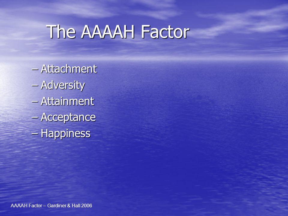 The AAAAH Factor –Attachment –Adversity –Attainment –Acceptance –Happiness AAAAH Factor – Gardiner & Hall 2006