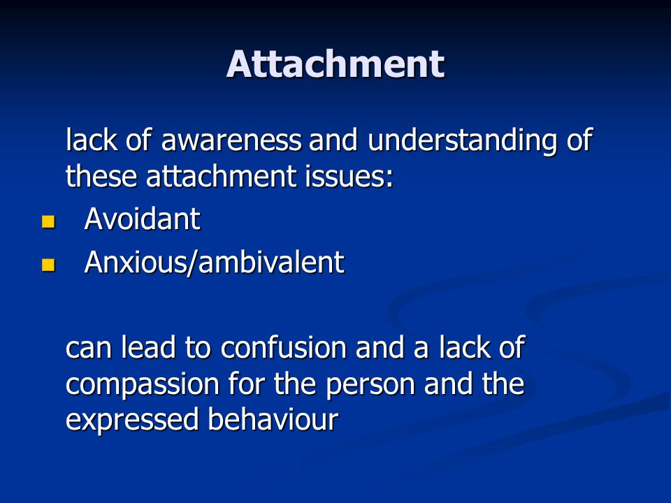 Attachment lack of awareness and understanding of these attachment issues: Avoidant Avoidant Anxious/ambivalent Anxious/ambivalent can lead to confusi