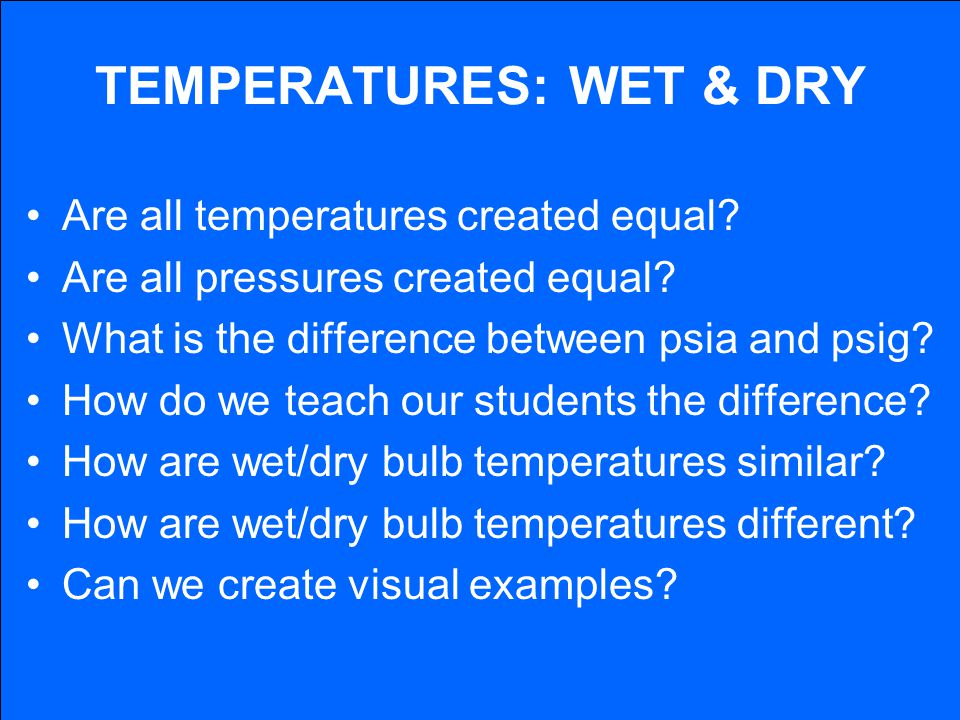 TEMPERATURES: WET & DRY Are all temperatures created equal? Are all pressures created equal? What is the difference between psia and psig? How do we t