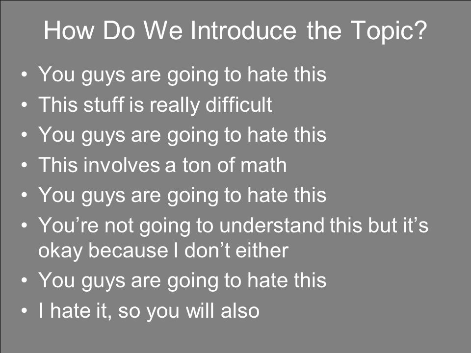 How Do We Introduce the Topic? You guys are going to hate this This stuff is really difficult You guys are going to hate this This involves a ton of m
