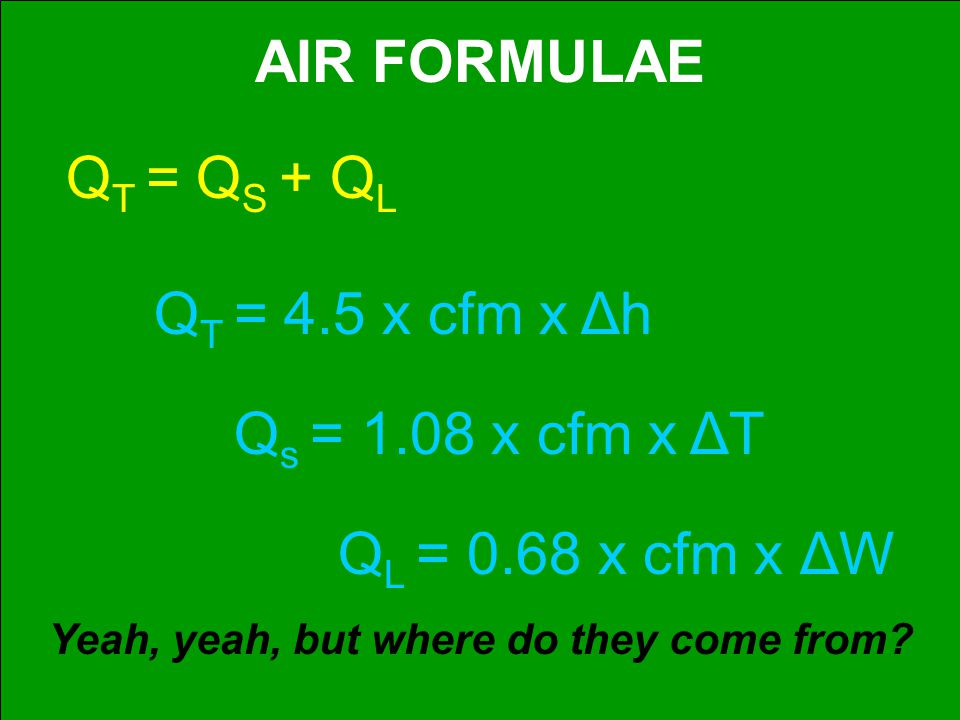AIR FORMULAE Q L = 0.68 x cfm x ΔW Q T = Q S + Q L Q T = 4.5 x cfm x Δh Q s = 1.08 x cfm x ΔT Yeah, yeah, but where do they come from?