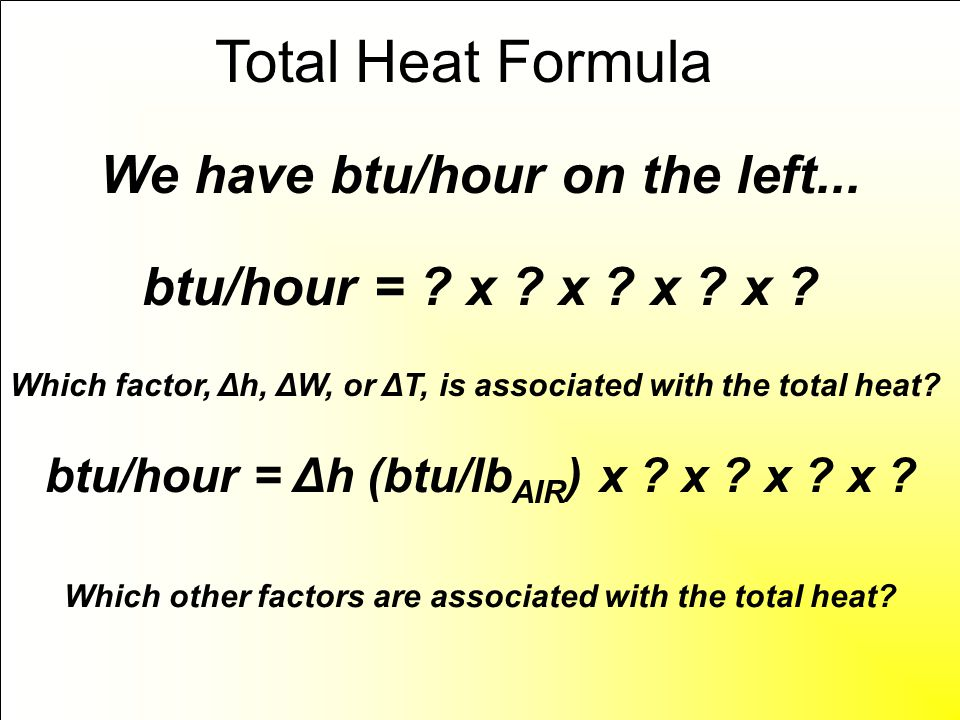 We have btu/hour on the left... btu/hour = ? x ? x ? x ? x ? Total Heat Formula Which factor, Δh, ΔW, or ΔT, is associated with the total heat? btu/ho