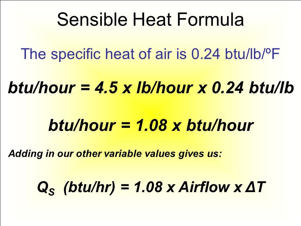 Sensible Heat Formula btu/hour = 4.5 x lb/hour x 0.24 btu/lb The specific heat of air is 0.24 btu/lb/ºF btu/hour = 1.08 x btu/hour Adding in our other