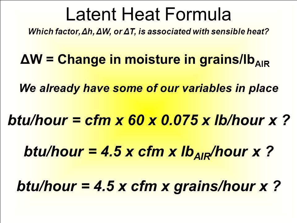 btu/hour = cfm x 60 x 0.075 x lb/hour x ? btu/hour = 4.5 x cfm x lb AIR /hour x ? Which factor, Δh, ΔW, or ΔT, is associated with sensible heat? Laten