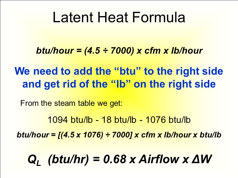 Latent Heat Formula btu/hour = (4.5 ÷ 7000) x cfm x lb/hour We need to add the btu to the right side and get rid of the lb on the right side 1094 btu/