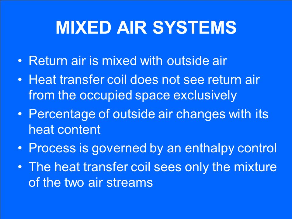 MIXED AIR SYSTEMS Return air is mixed with outside air Heat transfer coil does not see return air from the occupied space exclusively Percentage of ou