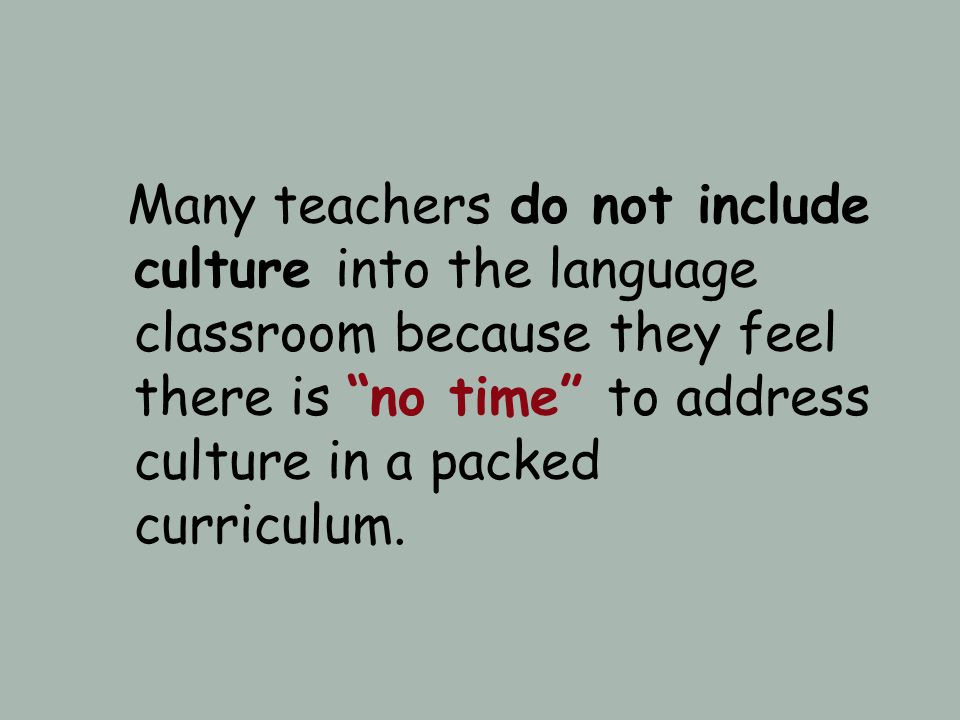 Many teachers do not include culture into the language classroom because they feel there is no time to address culture in a packed curriculum.