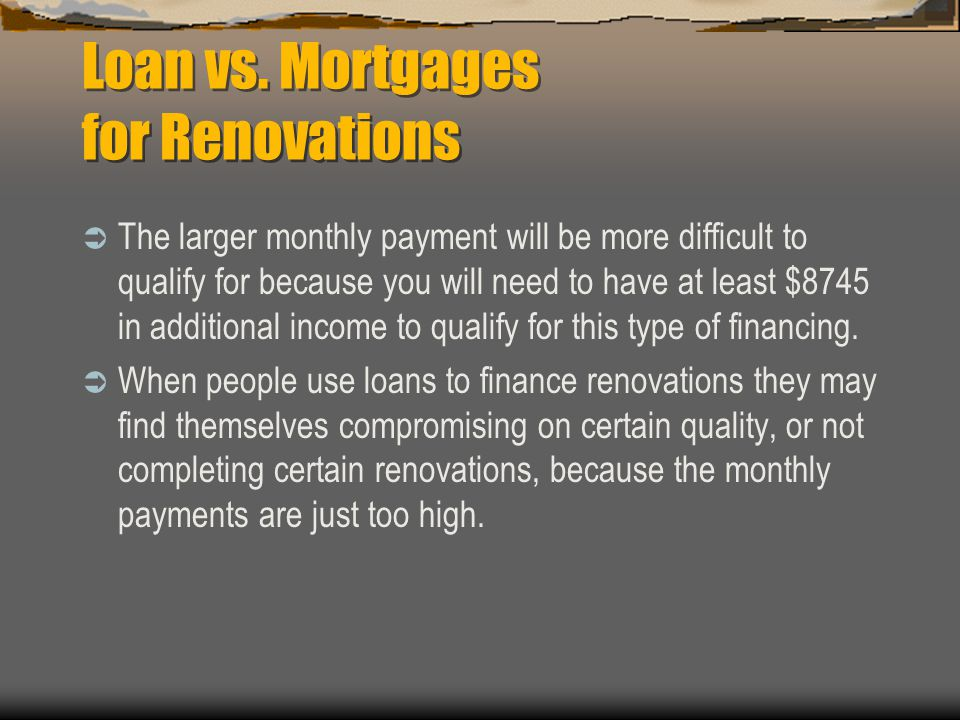Loan vs. Mortgages for Renovations To get a $27,000 unsecured loan, the interest rate would be 8 - 9%, and with the 5 year amortization, (assuming the