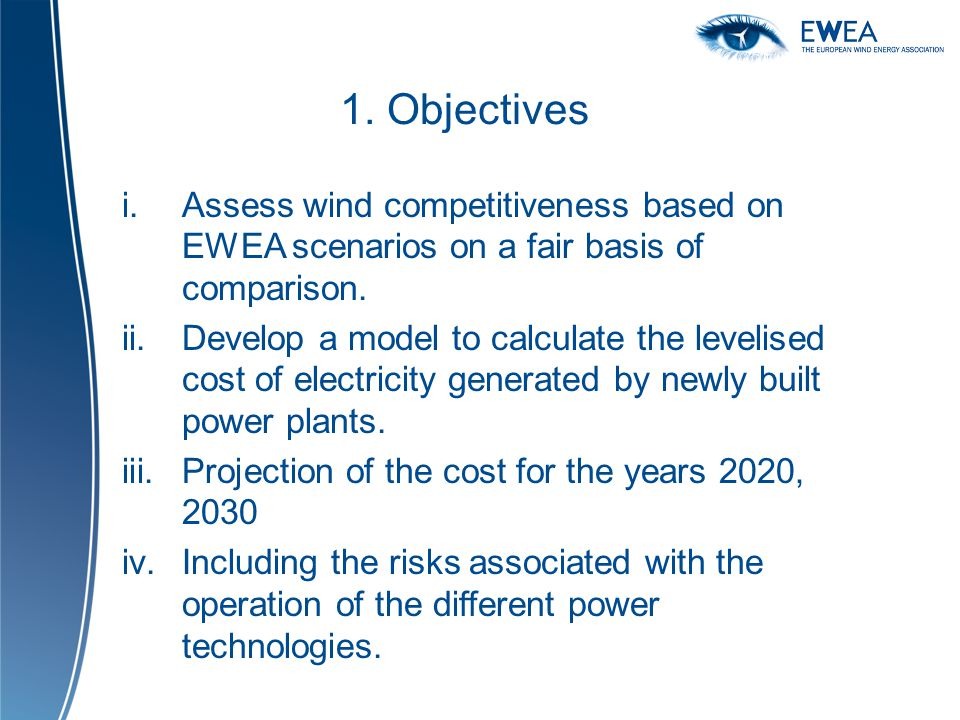 1. Objectives i.Assess wind competitiveness based on EWEA scenarios on a fair basis of comparison. ii.Develop a model to calculate the levelised cost