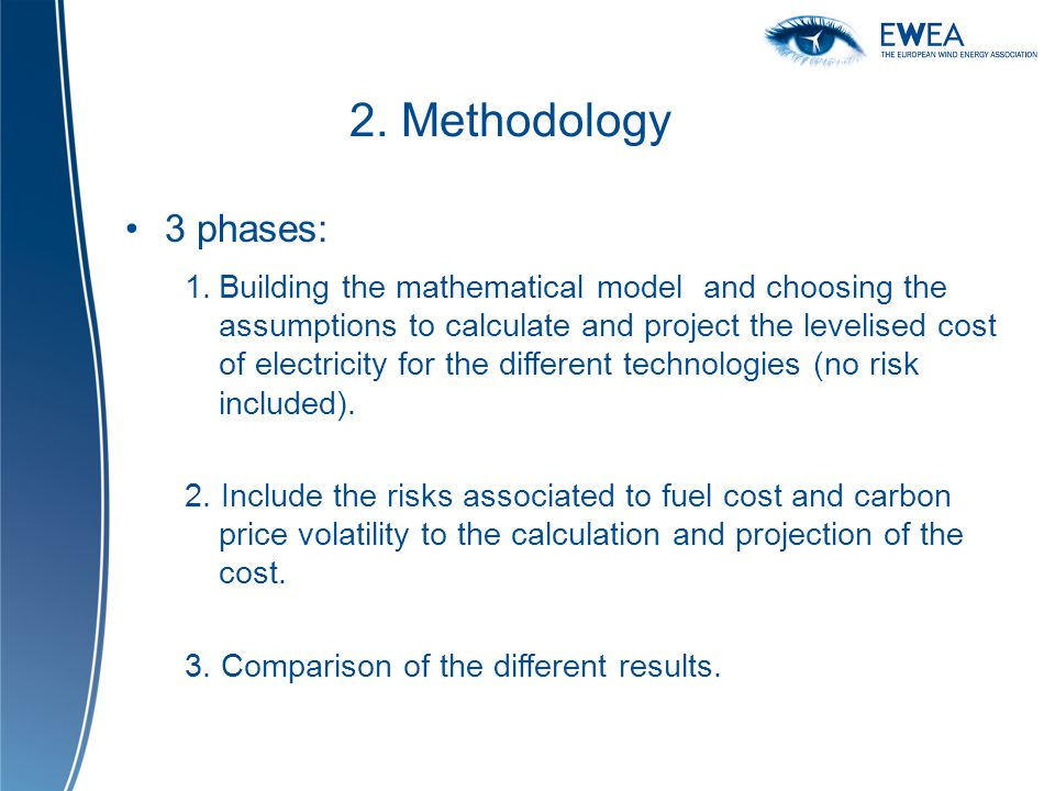 2. Methodology 3 phases: 1.Building the mathematical model and choosing the assumptions to calculate and project the levelised cost of electricity for