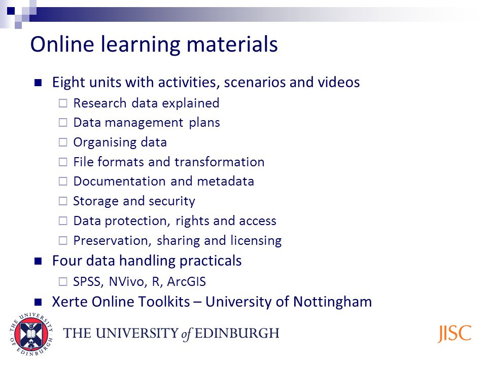 Online learning materials Eight units with activities, scenarios and videos Research data explained Data management plans Organising data File formats and transformation Documentation and metadata Storage and security Data protection, rights and access Preservation, sharing and licensing Four data handling practicals SPSS, NVivo, R, ArcGIS Xerte Online Toolkits – University of Nottingham