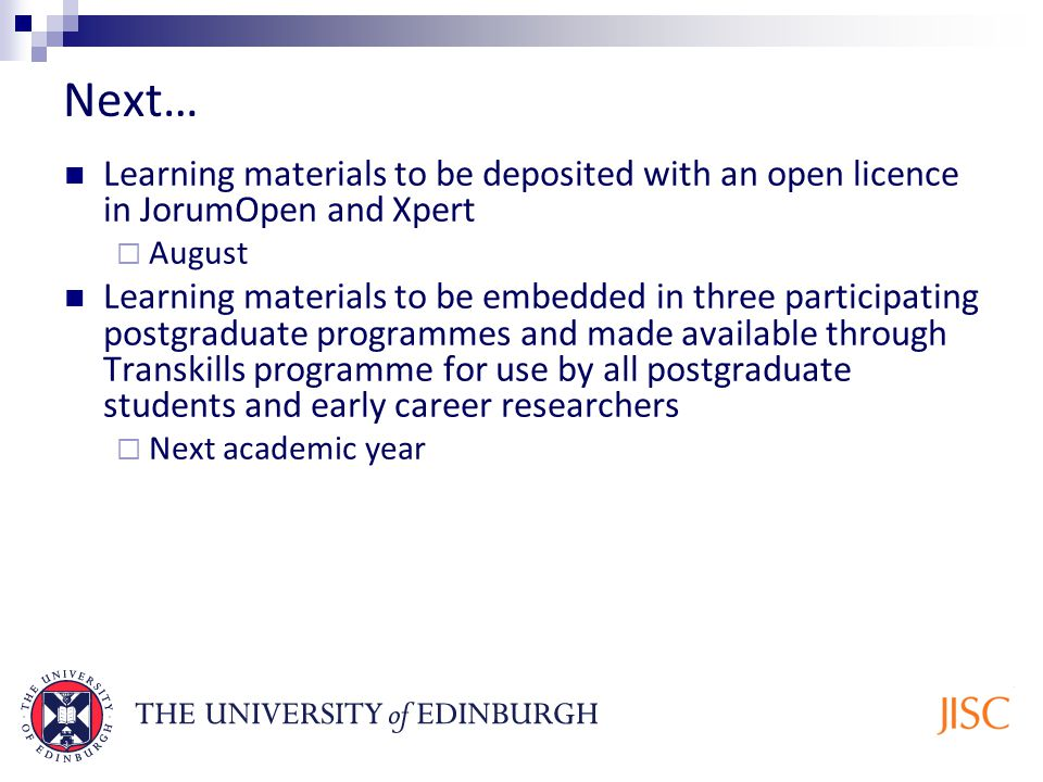 Next… Learning materials to be deposited with an open licence in JorumOpen and Xpert August Learning materials to be embedded in three participating postgraduate programmes and made available through Transkills programme for use by all postgraduate students and early career researchers Next academic year