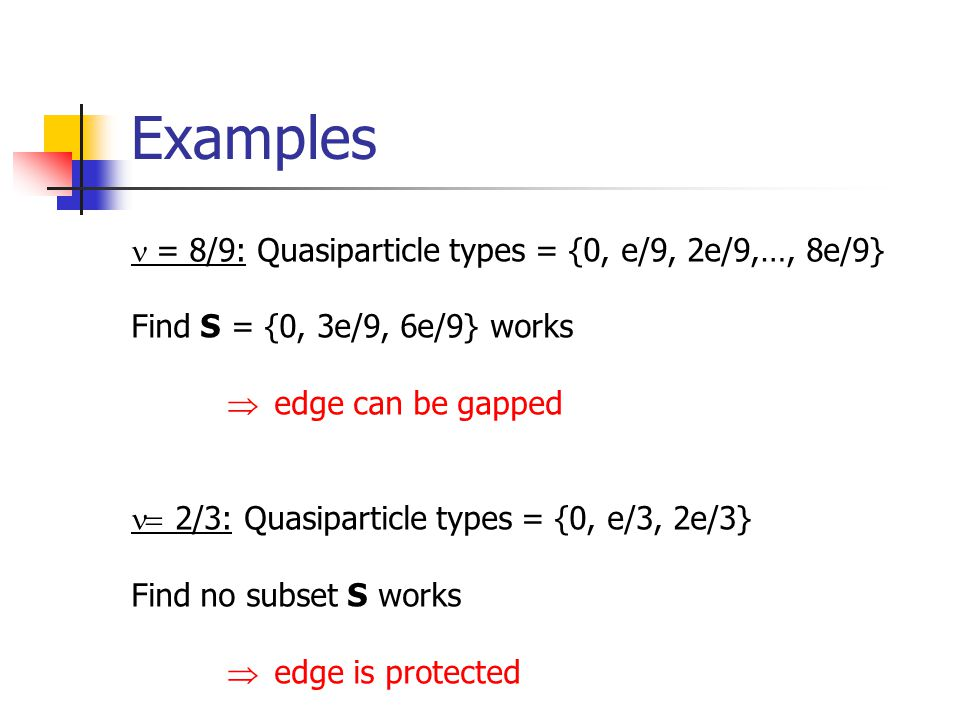 Examples = 8/9: Quasiparticle types = {0, e/9, 2e/9,…, 8e/9} Find S = {0, 3e/9, 6e/9} works edge can be gapped 2/3: Quasiparticle types = {0, e/3, 2e/3} Find no subset S works edge is protected
