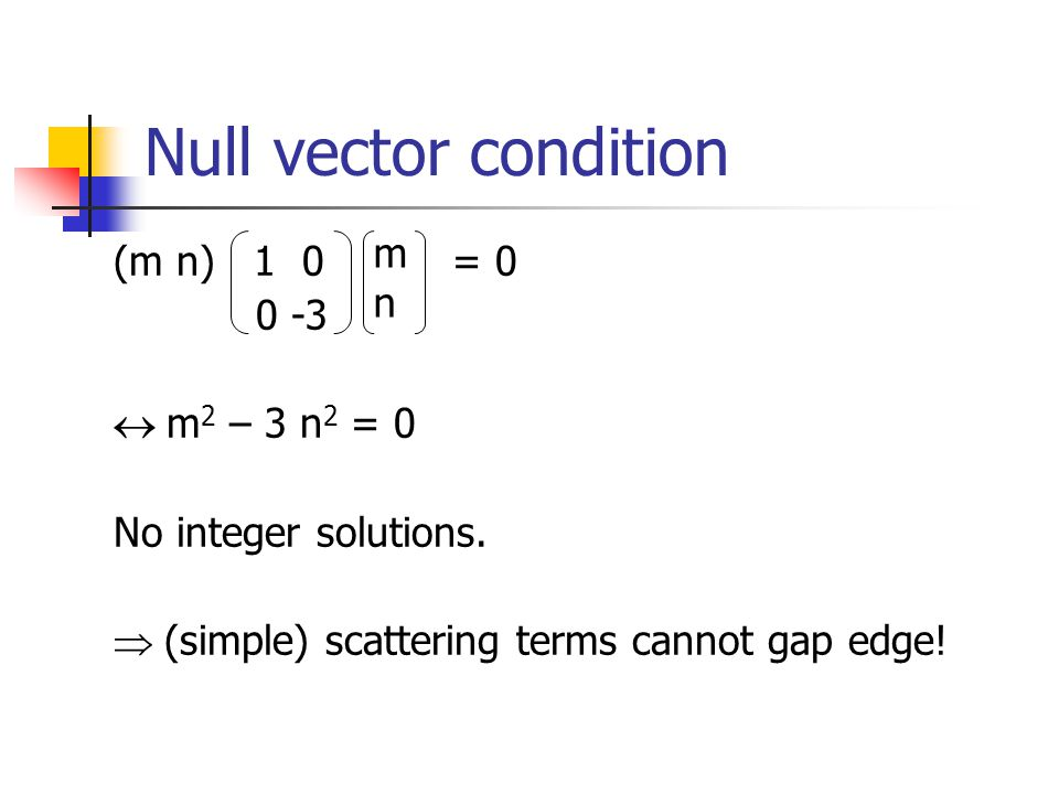 Null vector condition (m n) 1 0 = 0 0 -3 m 2 – 3 n 2 = 0 No integer solutions. (simple) scattering terms cannot gap edge! mnmn