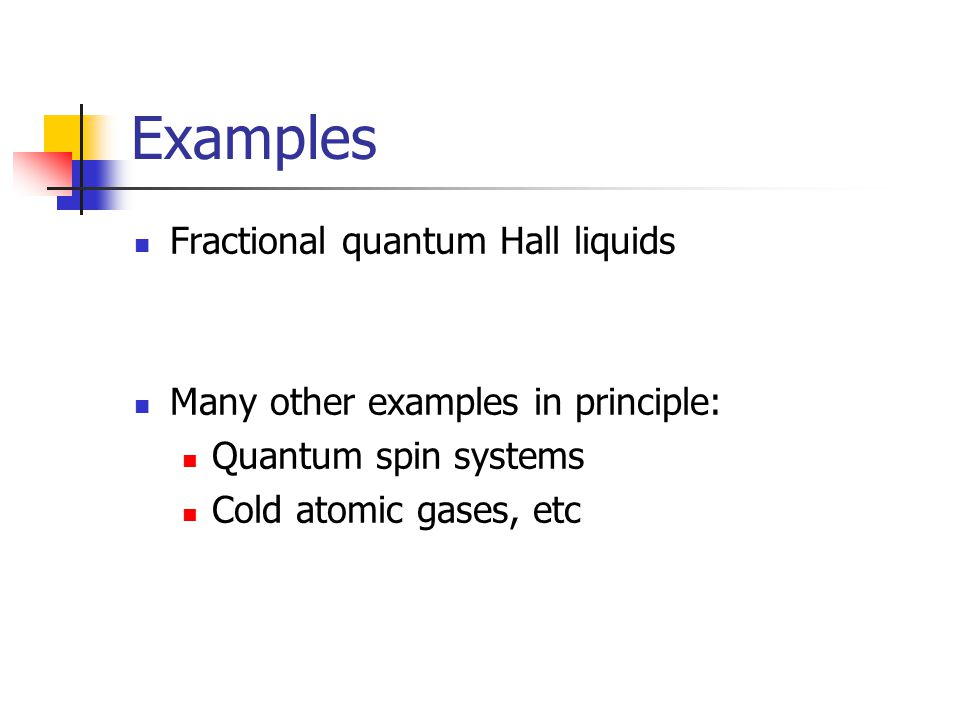 Examples Fractional quantum Hall liquids Many other examples in principle: Quantum spin systems Cold atomic gases, etc
