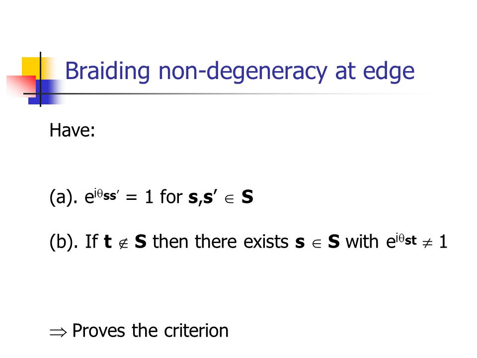 Braiding non-degeneracy at edge Have: (a). e i ss = 1 for s,s S (b). If t S then there exists s S with e i st 1 Proves the criterion