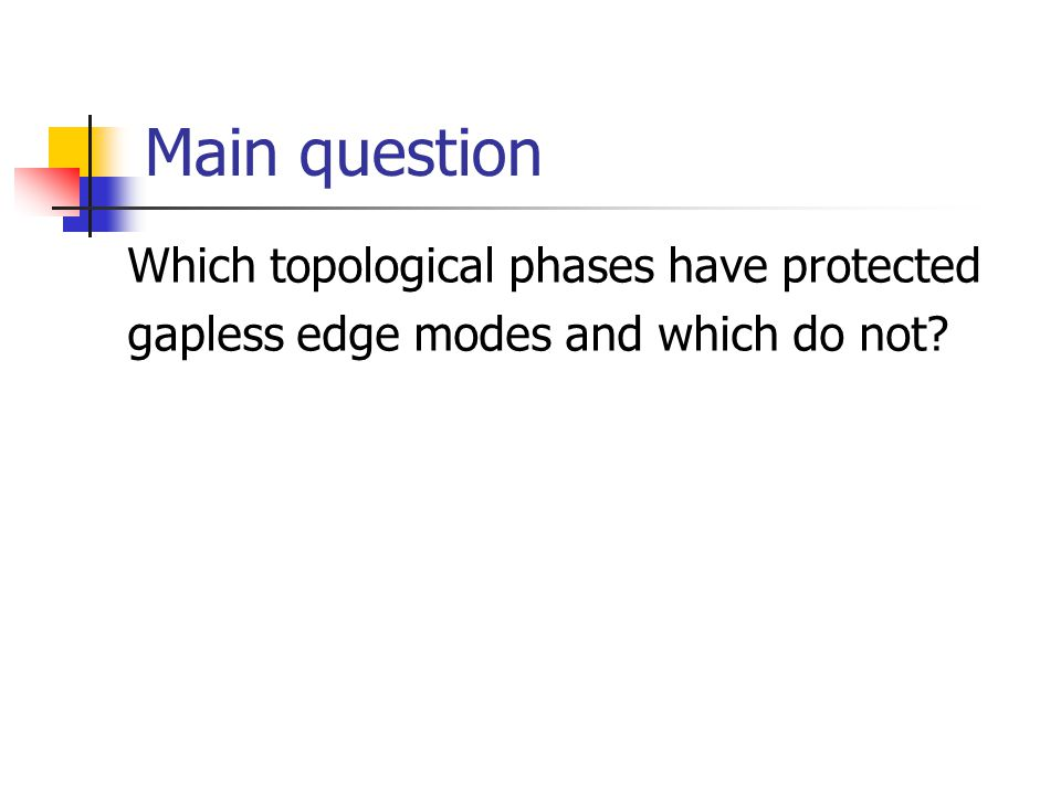 Main question Which topological phases have protected gapless edge modes and which do not?