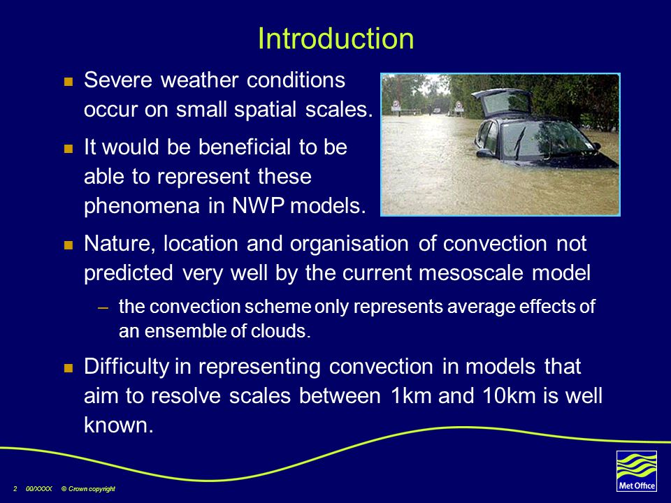 2 00/XXXX © Crown copyright Introduction Severe weather conditions occur on small spatial scales. It would be beneficial to be able to represent these