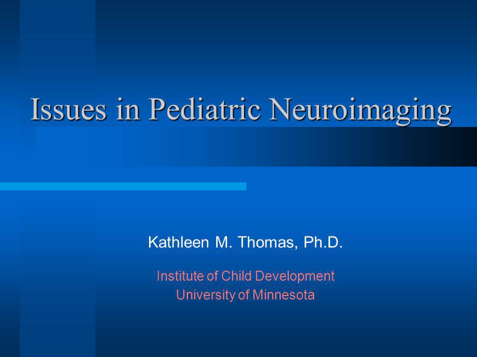 Issues in Pediatric Neuroimaging Kathleen M.Thomas, Ph.D.