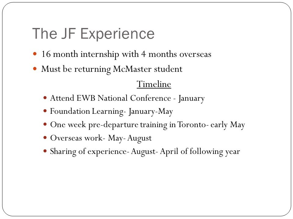 The JF Experience 16 month internship with 4 months overseas Must be returning McMaster student Timeline Attend EWB National Conference - January Foun