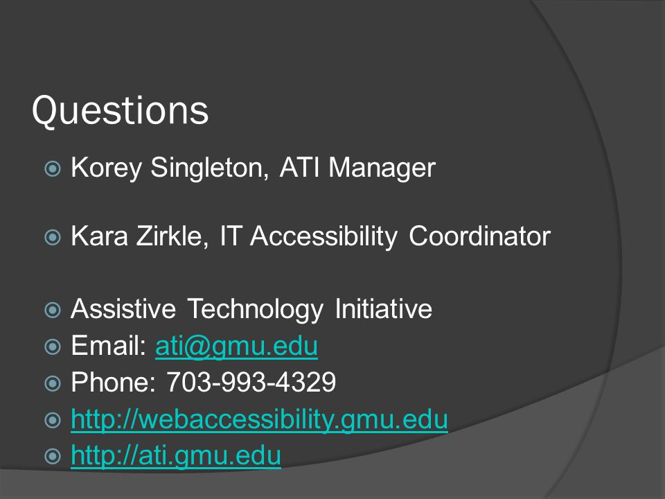 Questions Korey Singleton, ATI Manager Kara Zirkle, IT Accessibility Coordinator Assistive Technology Initiative Email: ati@gmu.eduati@gmu.edu Phone: 703-993-4329 http://webaccessibility.gmu.edu http://ati.gmu.edu
