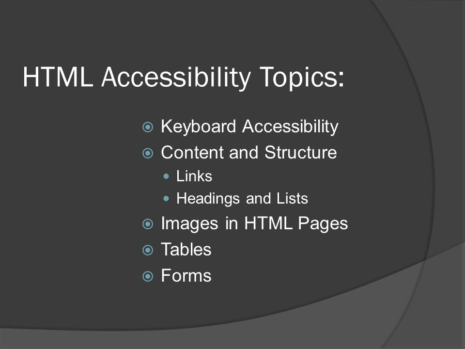 HTML Accessibility Topics: Keyboard Accessibility Content and Structure Links Headings and Lists Images in HTML Pages Tables Forms