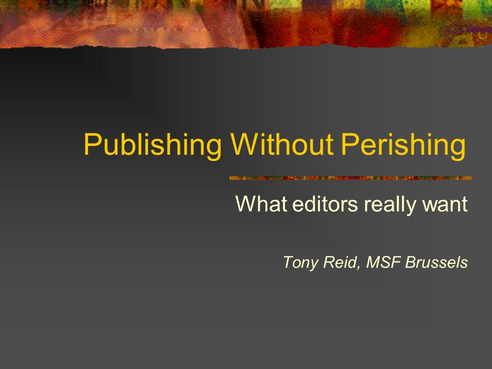 Publishing Without Perishing What editors really want Tony Reid, MSF Brussels