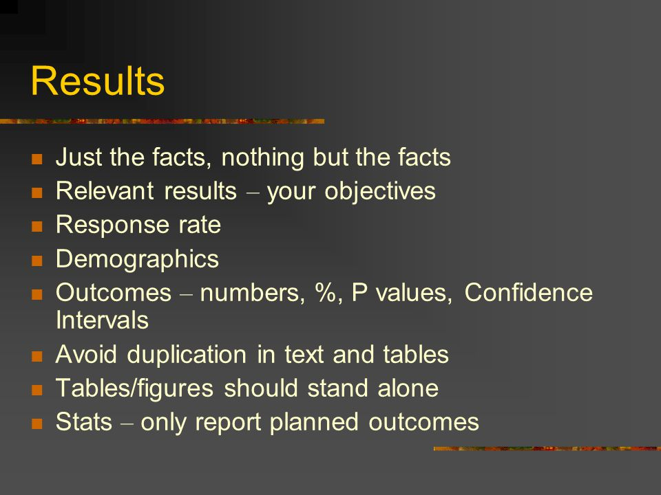 Results Just the facts, nothing but the facts Relevant results – your objectives Response rate Demographics Outcomes – numbers, %, P values, Confidence Intervals Avoid duplication in text and tables Tables/figures should stand alone Stats – only report planned outcomes