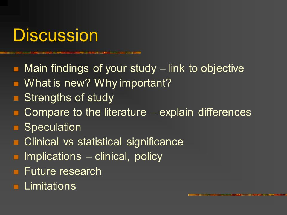 Discussion Main findings of your study – link to objective What is new? Why important? Strengths of study Compare to the literature – explain differen