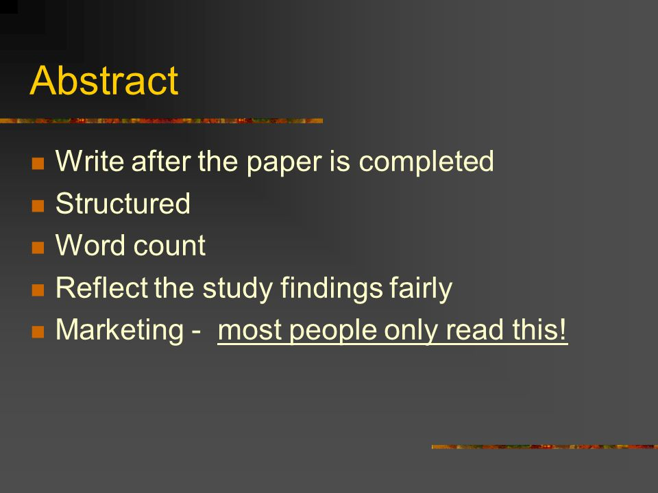 Abstract Write after the paper is completed Structured Word count Reflect the study findings fairly Marketing - most people only read this!