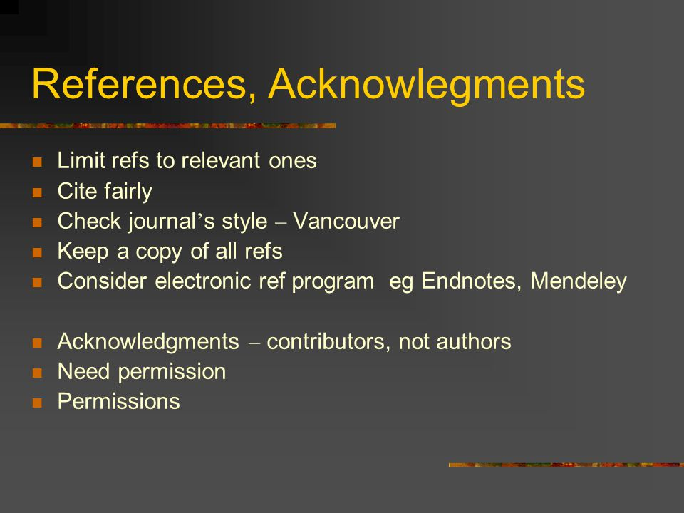 References, Acknowlegments Limit refs to relevant ones Cite fairly Check journal s style – Vancouver Keep a copy of all refs Consider electronic ref program eg Endnotes, Mendeley Acknowledgments – contributors, not authors Need permission Permissions