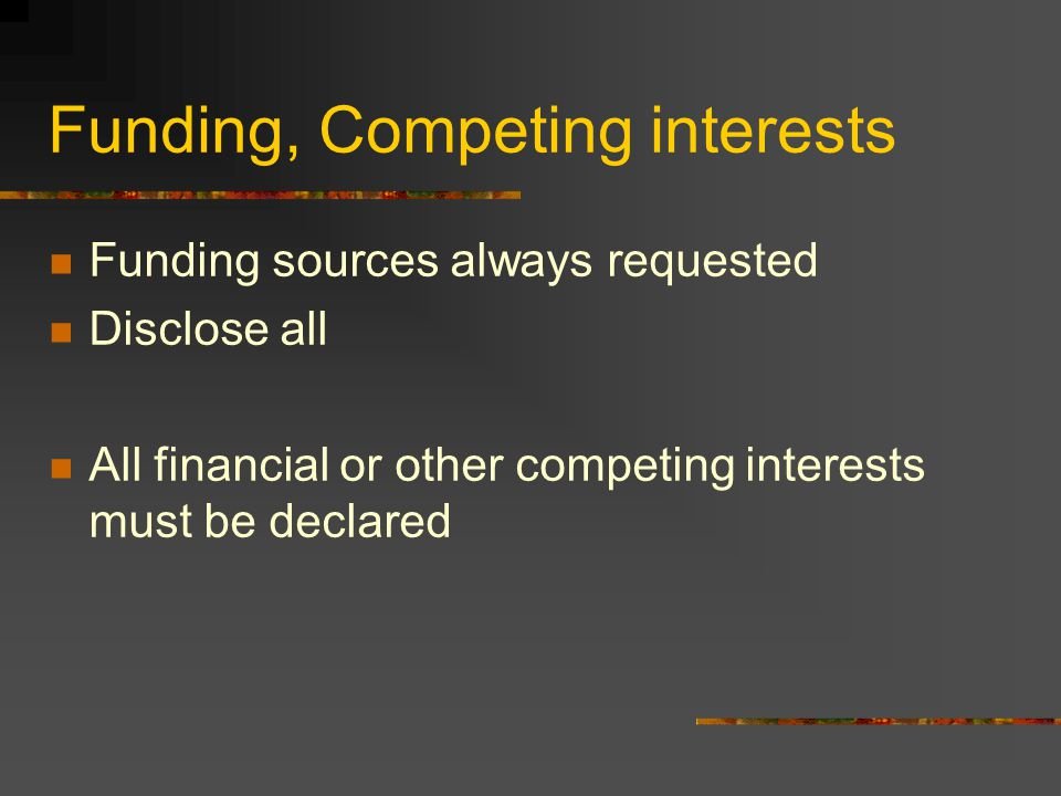 Funding, Competing interests Funding sources always requested Disclose all All financial or other competing interests must be declared