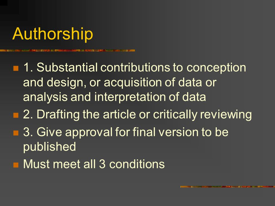 Authorship 1. Substantial contributions to conception and design, or acquisition of data or analysis and interpretation of data 2. Drafting the articl