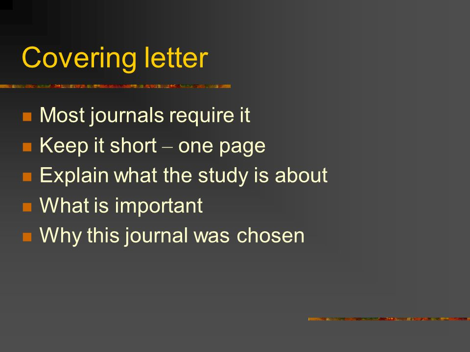 Covering letter Most journals require it Keep it short – one page Explain what the study is about What is important Why this journal was chosen