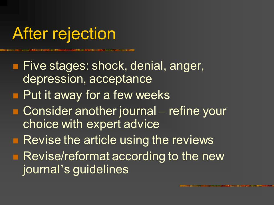 After rejection Five stages: shock, denial, anger, depression, acceptance Put it away for a few weeks Consider another journal – refine your choice wi