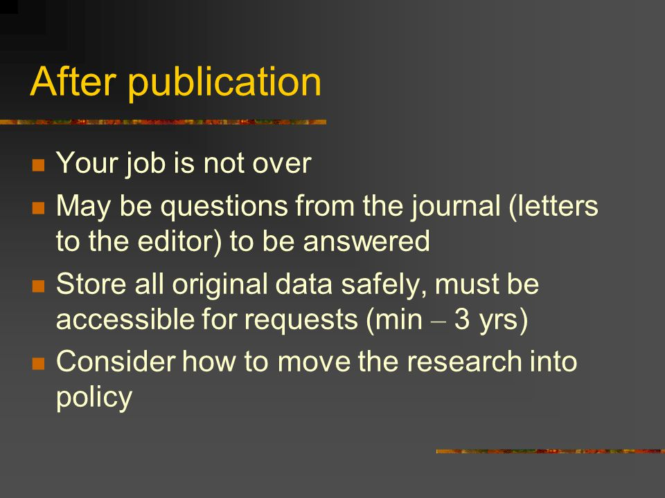 After publication Your job is not over May be questions from the journal (letters to the editor) to be answered Store all original data safely, must b