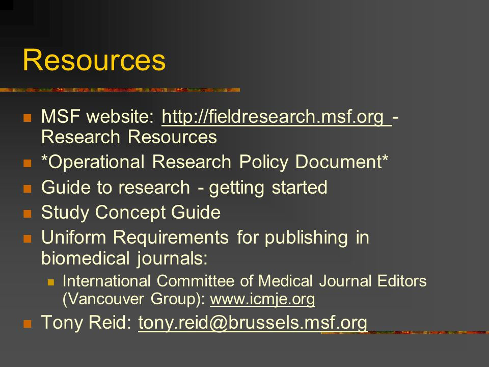 Resources MSF website: http://fieldresearch.msf.org - Research Resources *Operational Research Policy Document* Guide to research - getting started Study Concept Guide Uniform Requirements for publishing in biomedical journals: International Committee of Medical Journal Editors (Vancouver Group): www.icmje.org Tony Reid: tony.reid@brussels.msf.org