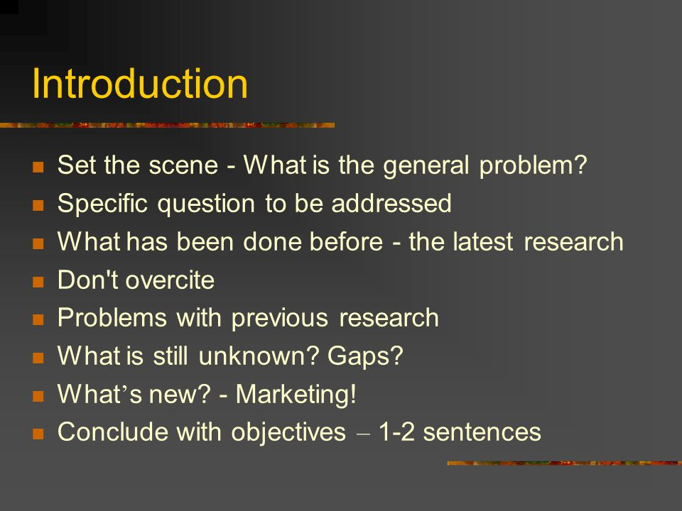 Introduction Set the scene - What is the general problem? Specific question to be addressed What has been done before - the latest research Don't over