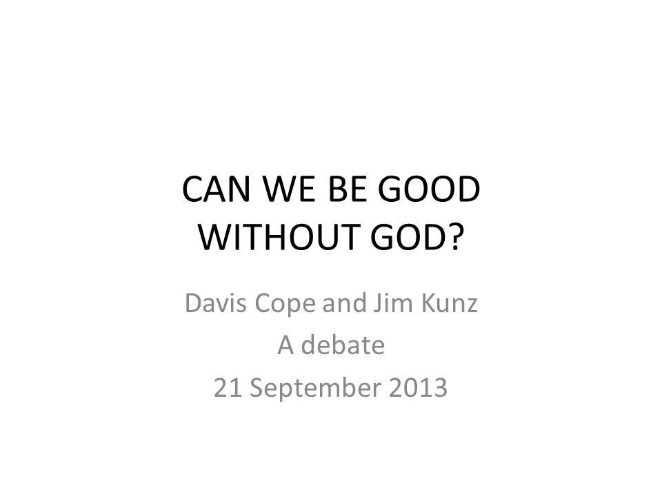 CAN WE BE GOOD WITHOUT GOD? Davis Cope and Jim Kunz A debate 21 September 2013